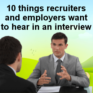ten things recruiters and employers want to hear in an interview