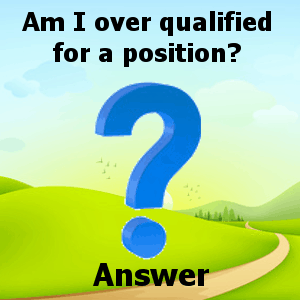 Am I Over Qualified for a position answer