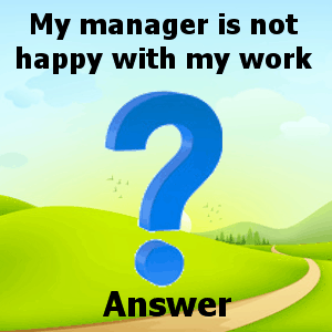manager not happy with my work answer