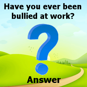 Have youben bullied at work Answers