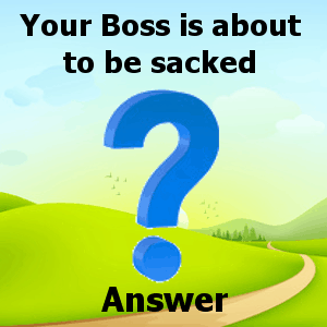 Your Boss is about to be sacked answer