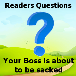 Your Boss is about to be sacked