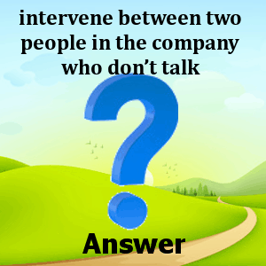 intervene-between-two-people-in-the-company-who-dont-talk-answers