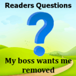 My boss wants me removed