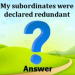My subordinates were declared redundant Answers