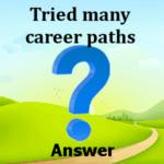 Tried many career paths Answers